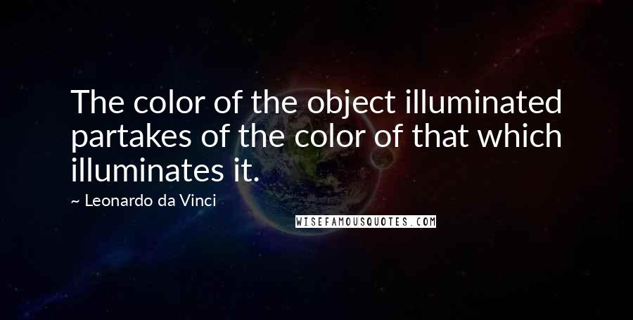 Leonardo Da Vinci quotes: The color of the object illuminated partakes of the color of that which illuminates it.