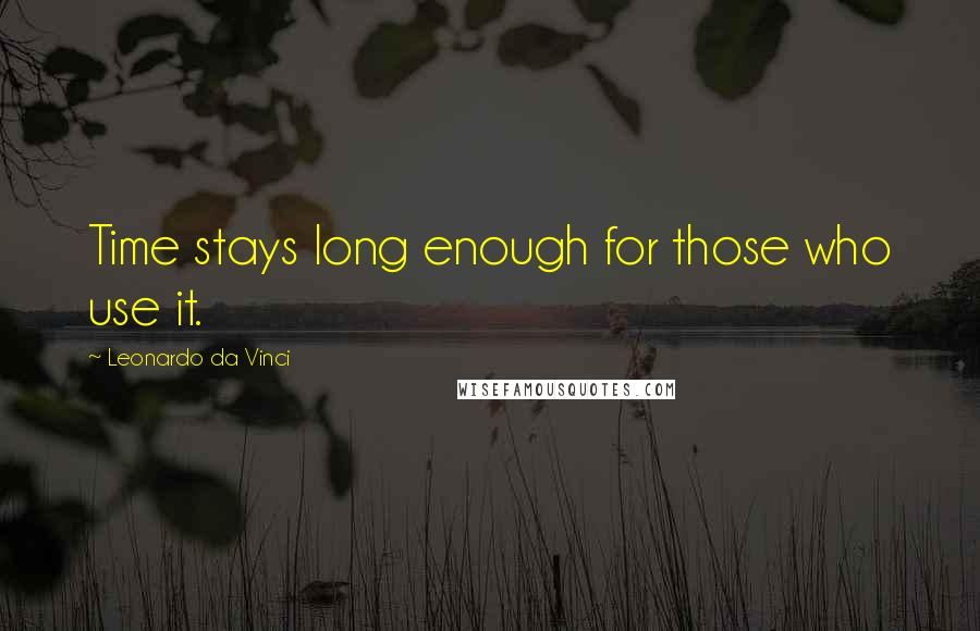 Leonardo Da Vinci quotes: Time stays long enough for those who use it.