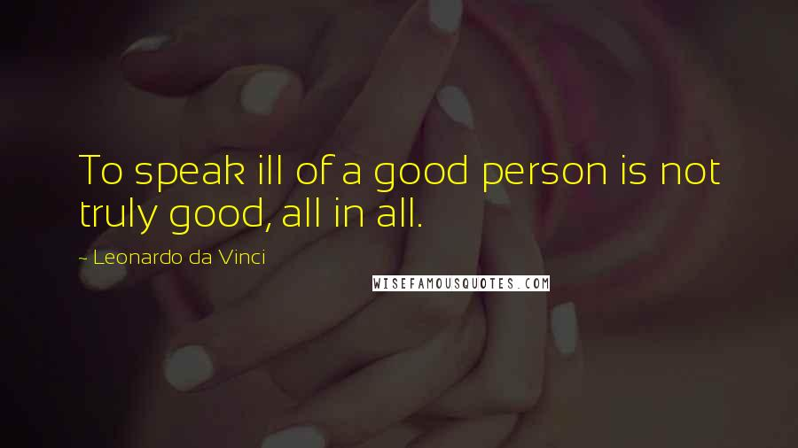 Leonardo Da Vinci quotes: To speak ill of a good person is not truly good, all in all.