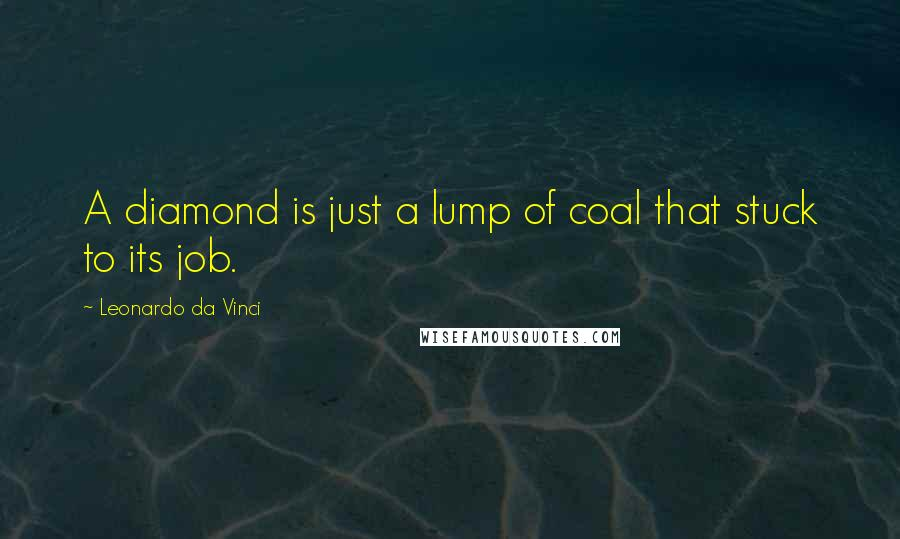 Leonardo Da Vinci quotes: A diamond is just a lump of coal that stuck to its job.