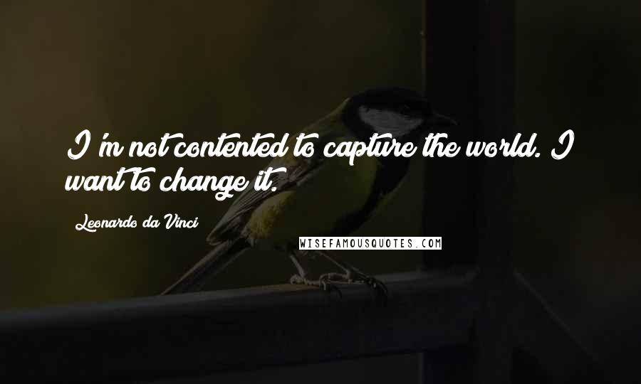 Leonardo Da Vinci quotes: I'm not contented to capture the world. I want to change it.