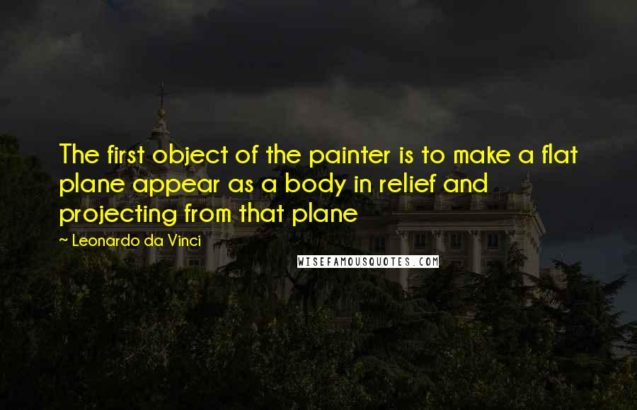 Leonardo Da Vinci quotes: The first object of the painter is to make a flat plane appear as a body in relief and projecting from that plane