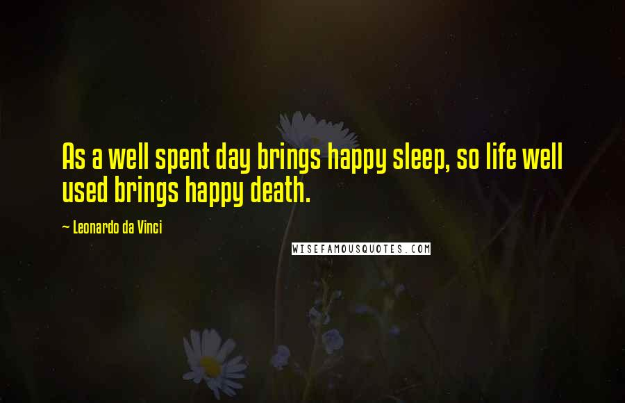 Leonardo Da Vinci quotes: As a well spent day brings happy sleep, so life well used brings happy death.