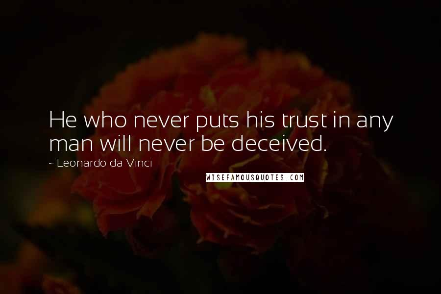 Leonardo Da Vinci quotes: He who never puts his trust in any man will never be deceived.