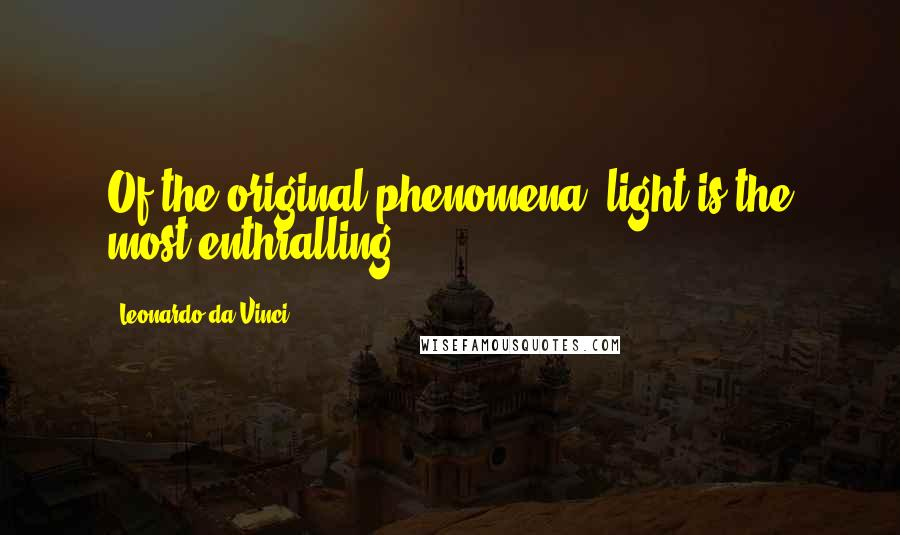 Leonardo Da Vinci quotes: Of the original phenomena, light is the most enthralling.