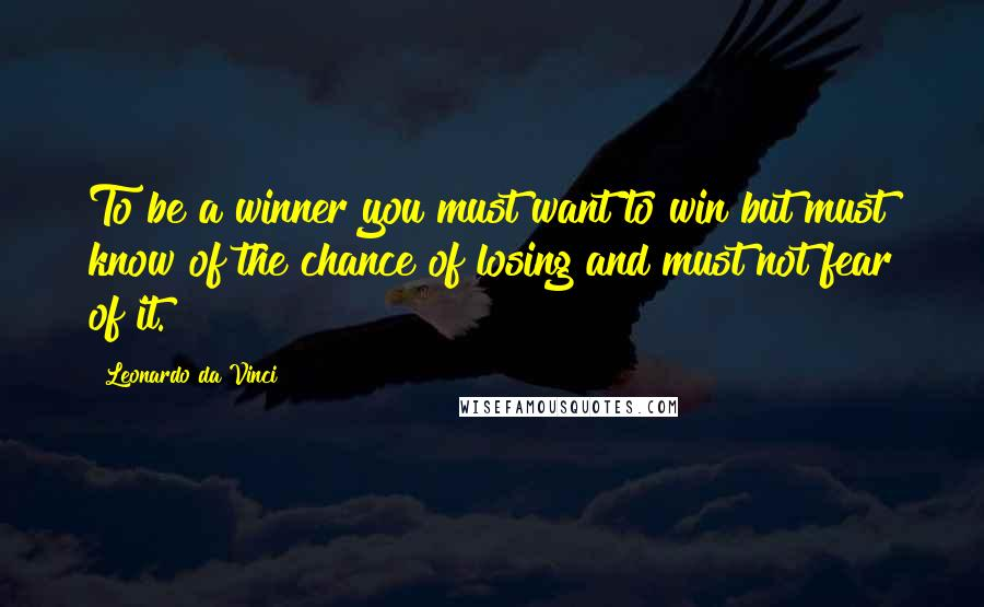 Leonardo Da Vinci quotes: To be a winner you must want to win but must know of the chance of losing and must not fear of it.