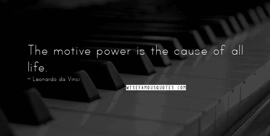 Leonardo Da Vinci quotes: The motive power is the cause of all life.