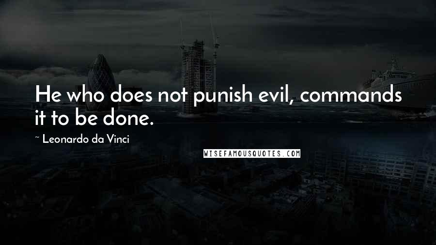 Leonardo Da Vinci quotes: He who does not punish evil, commands it to be done.