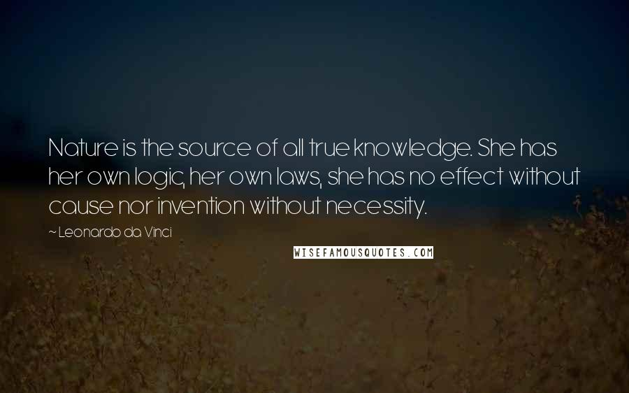Leonardo Da Vinci quotes: Nature is the source of all true knowledge. She has her own logic, her own laws, she has no effect without cause nor invention without necessity.
