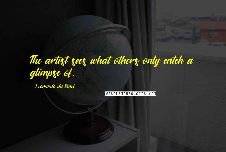 Leonardo Da Vinci quotes: The artist sees what others only catch a glimpse of.