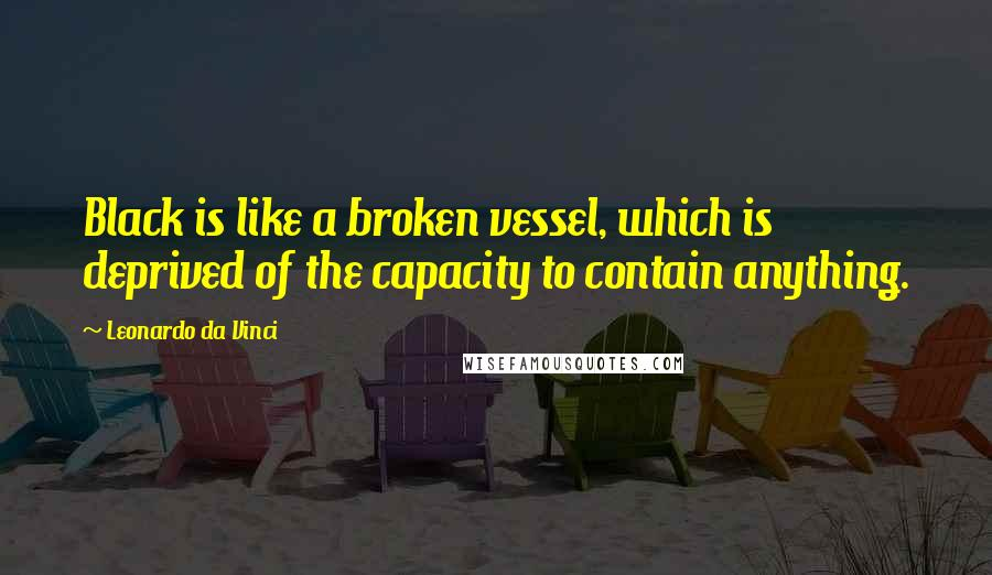 Leonardo Da Vinci quotes: Black is like a broken vessel, which is deprived of the capacity to contain anything.