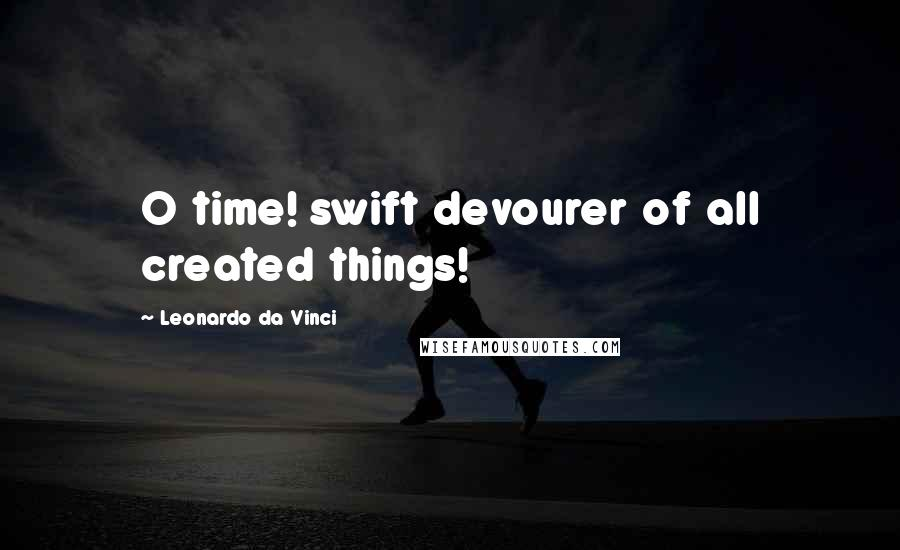 Leonardo Da Vinci quotes: O time! swift devourer of all created things!