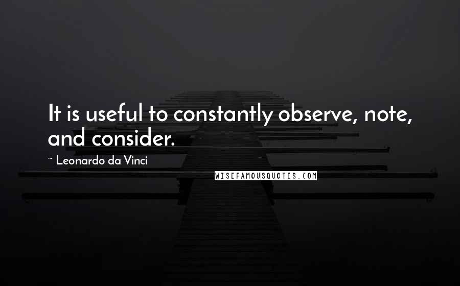 Leonardo Da Vinci quotes: It is useful to constantly observe, note, and consider.