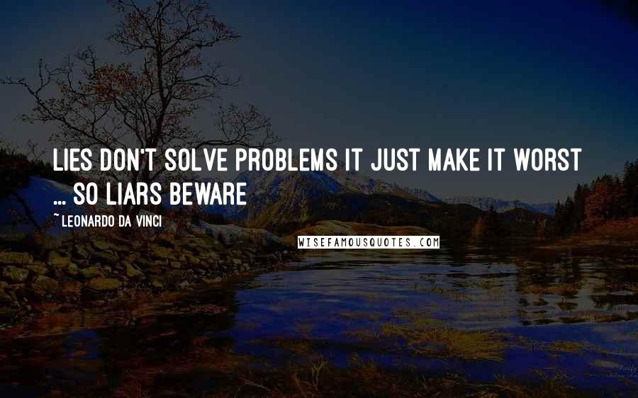 Leonardo Da Vinci quotes: Lies don't solve problems it just make it worst ... so liars beware