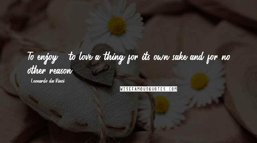 Leonardo Da Vinci quotes: To enjoy - to love a thing for its own sake and for no other reason.