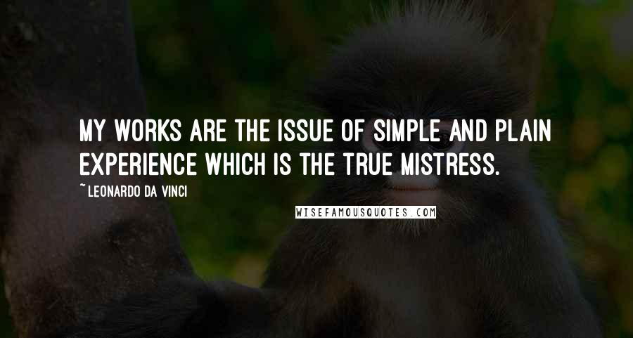 Leonardo Da Vinci quotes: My works are the issue of simple and plain experience which is the true mistress.