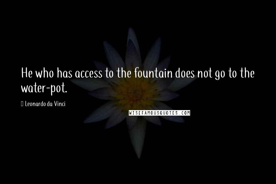 Leonardo Da Vinci quotes: He who has access to the fountain does not go to the water-pot.