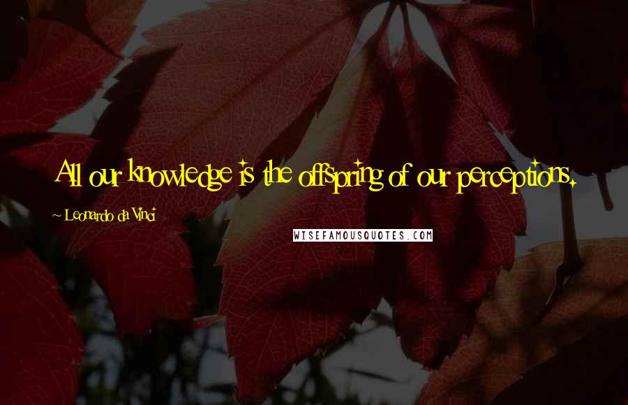 Leonardo Da Vinci quotes: All our knowledge is the offspring of our perceptions.