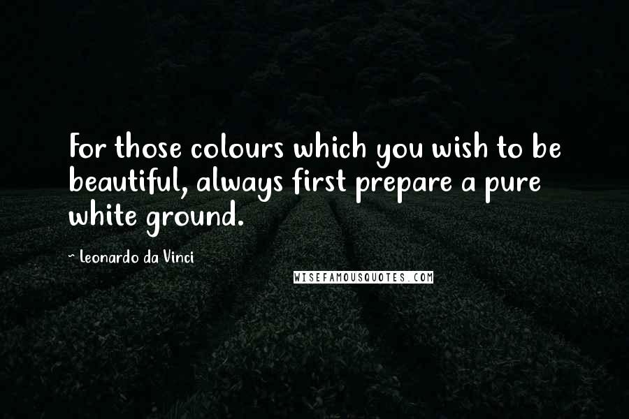 Leonardo Da Vinci quotes: For those colours which you wish to be beautiful, always first prepare a pure white ground.