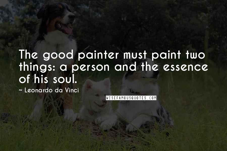 Leonardo Da Vinci quotes: The good painter must paint two things: a person and the essence of his soul.
