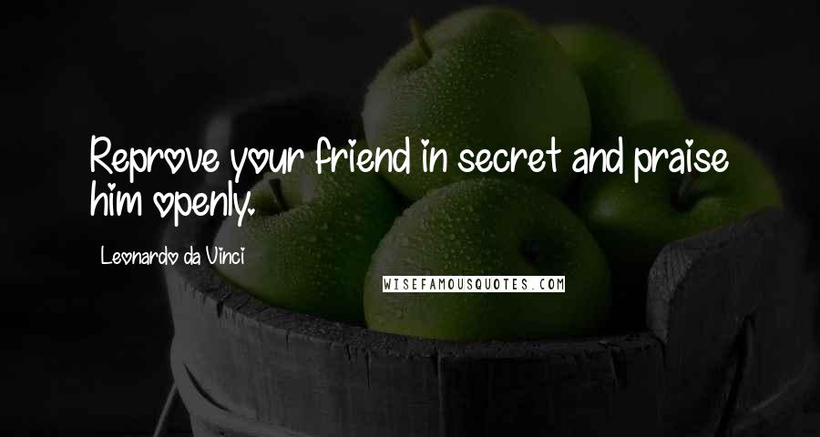 Leonardo Da Vinci quotes: Reprove your friend in secret and praise him openly.