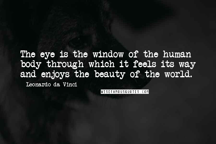 Leonardo Da Vinci quotes: The eye is the window of the human body through which it feels its way and enjoys the beauty of the world.