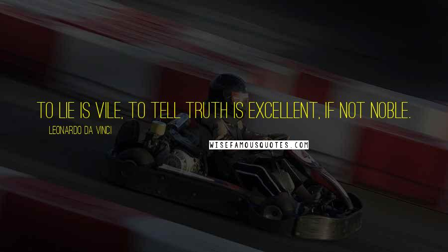 Leonardo Da Vinci quotes: To lie is vile, to tell truth is excellent, if not noble.