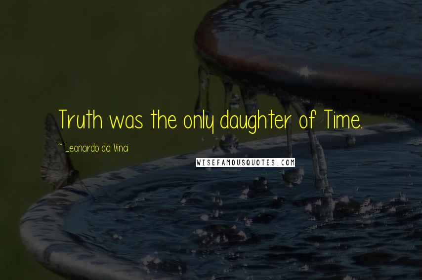 Leonardo Da Vinci quotes: Truth was the only daughter of Time.