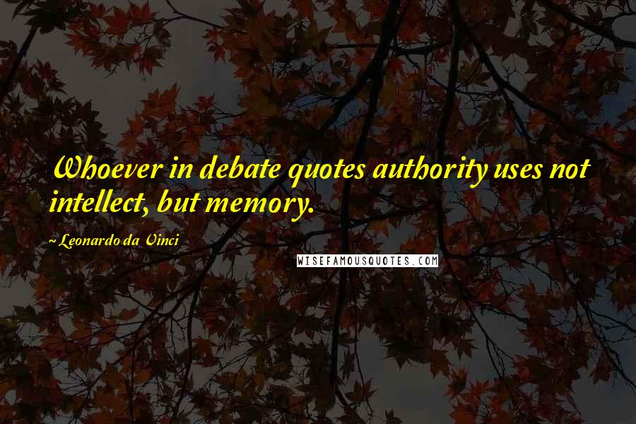 Leonardo Da Vinci quotes: Whoever in debate quotes authority uses not intellect, but memory.