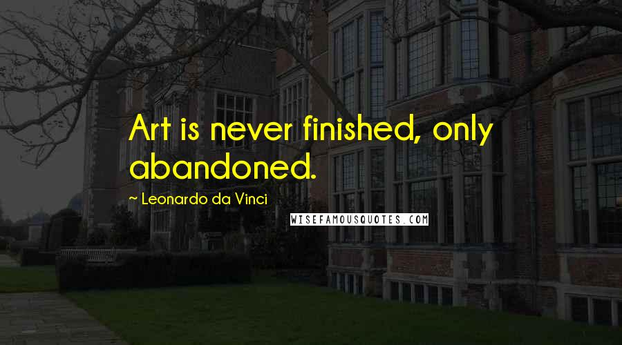 Leonardo Da Vinci quotes: Art is never finished, only abandoned.