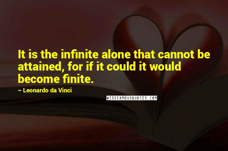 Leonardo Da Vinci quotes: It is the infinite alone that cannot be attained, for if it could it would become finite.