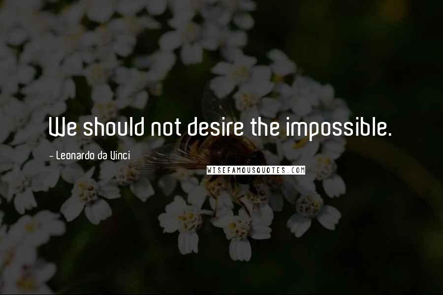 Leonardo Da Vinci quotes: We should not desire the impossible.