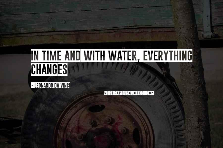 Leonardo Da Vinci quotes: In time and with water, everything changes