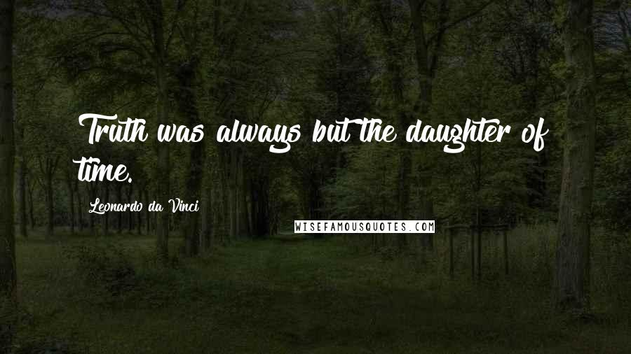 Leonardo Da Vinci quotes: Truth was always but the daughter of time.