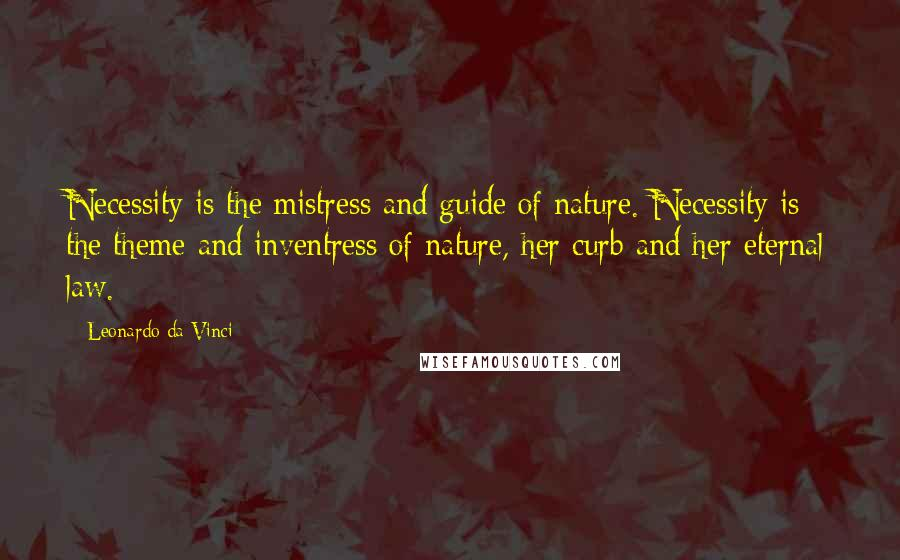 Leonardo Da Vinci quotes: Necessity is the mistress and guide of nature. Necessity is the theme and inventress of nature, her curb and her eternal law.