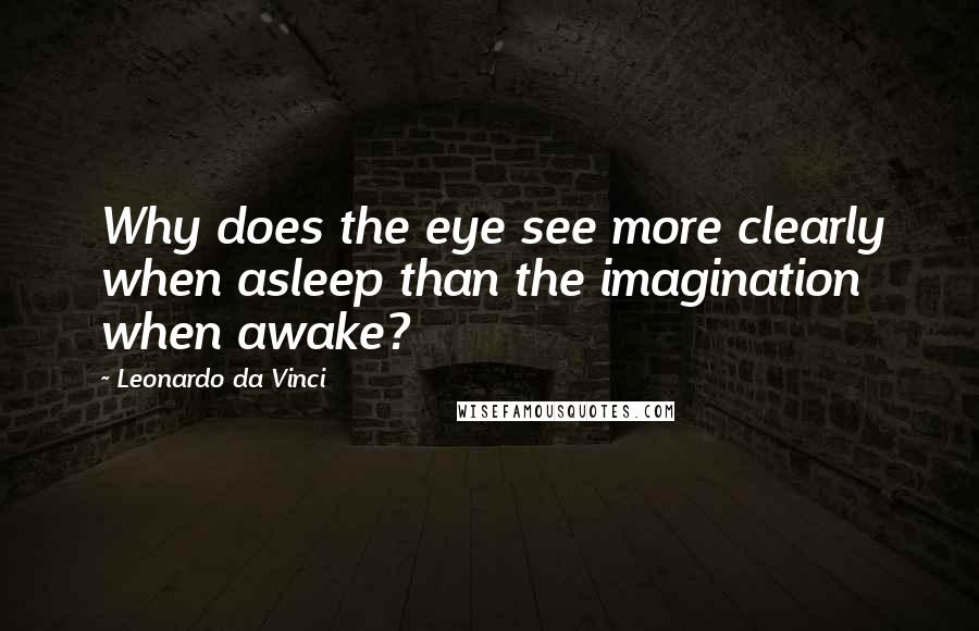 Leonardo Da Vinci quotes: Why does the eye see more clearly when asleep than the imagination when awake?