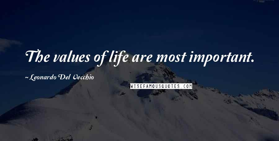Leonardo Del Vecchio quotes: The values of life are most important.