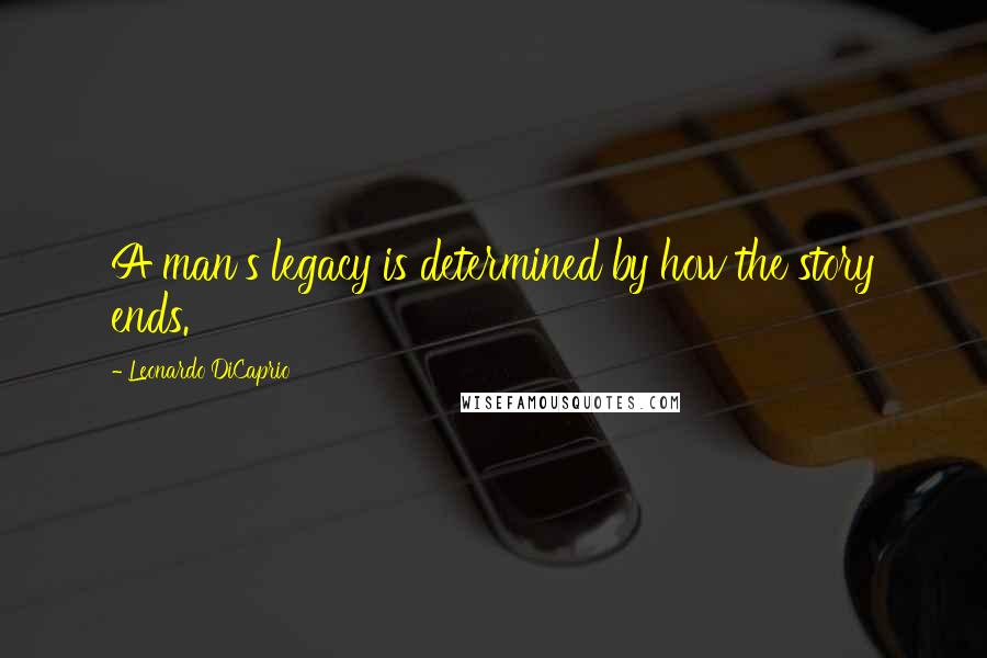 Leonardo DiCaprio quotes: A man's legacy is determined by how the story ends.