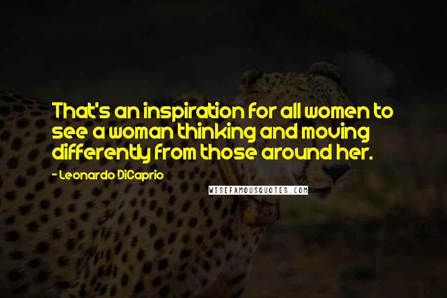 Leonardo DiCaprio quotes: That's an inspiration for all women to see a woman thinking and moving differently from those around her.