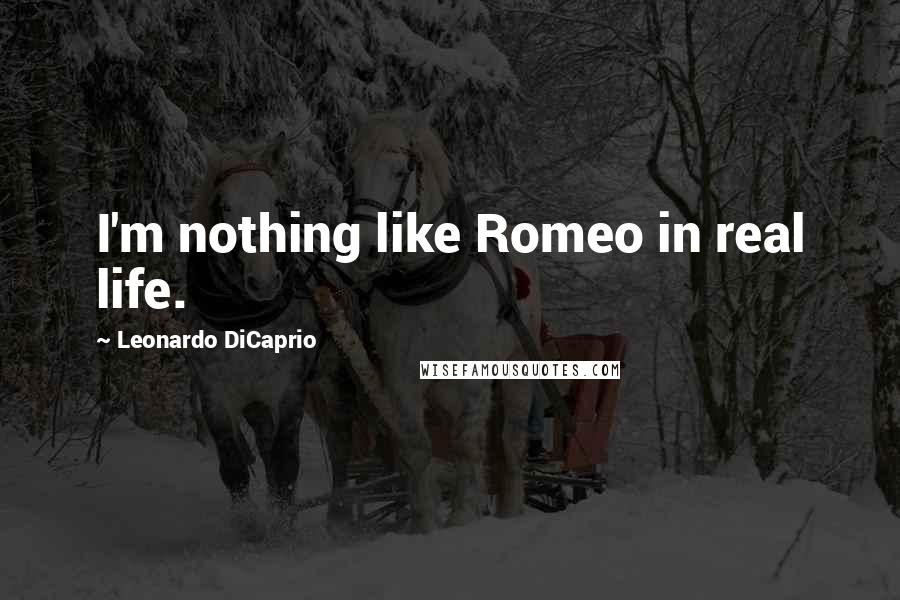 Leonardo DiCaprio quotes: I'm nothing like Romeo in real life.