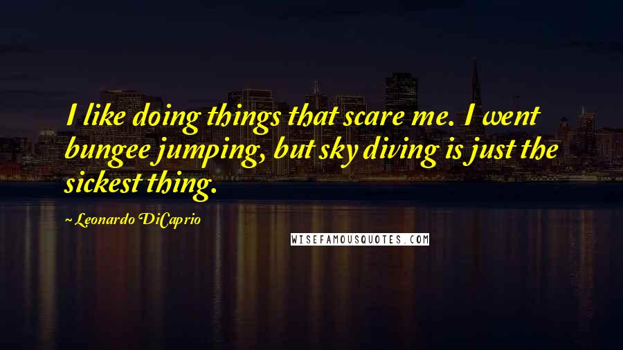 Leonardo DiCaprio quotes: I like doing things that scare me. I went bungee jumping, but sky diving is just the sickest thing.