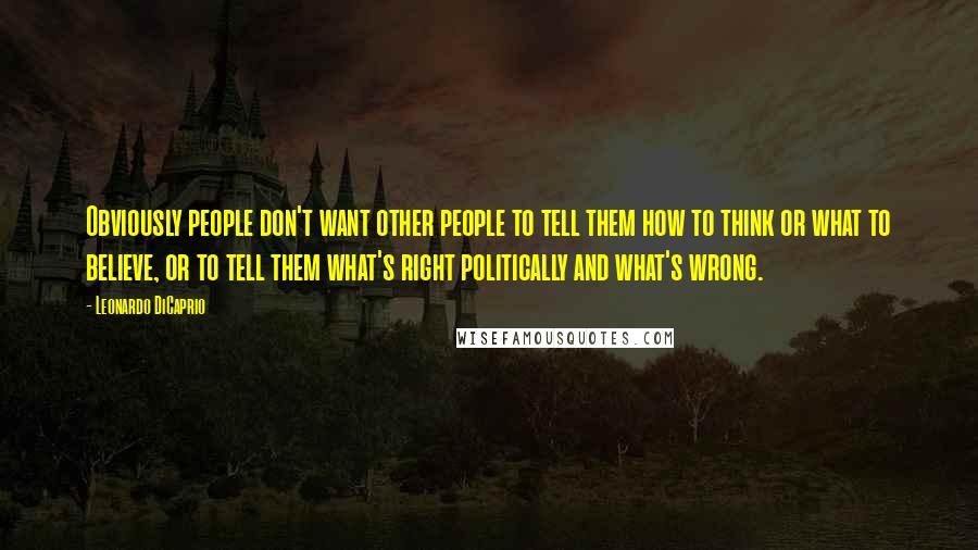 Leonardo DiCaprio quotes: Obviously people don't want other people to tell them how to think or what to believe, or to tell them what's right politically and what's wrong.