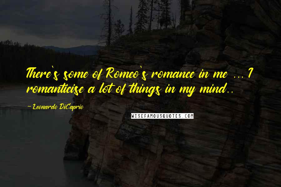 Leonardo DiCaprio quotes: There's some of Romeo's romance in me ... I romanticise a lot of things in my mind..