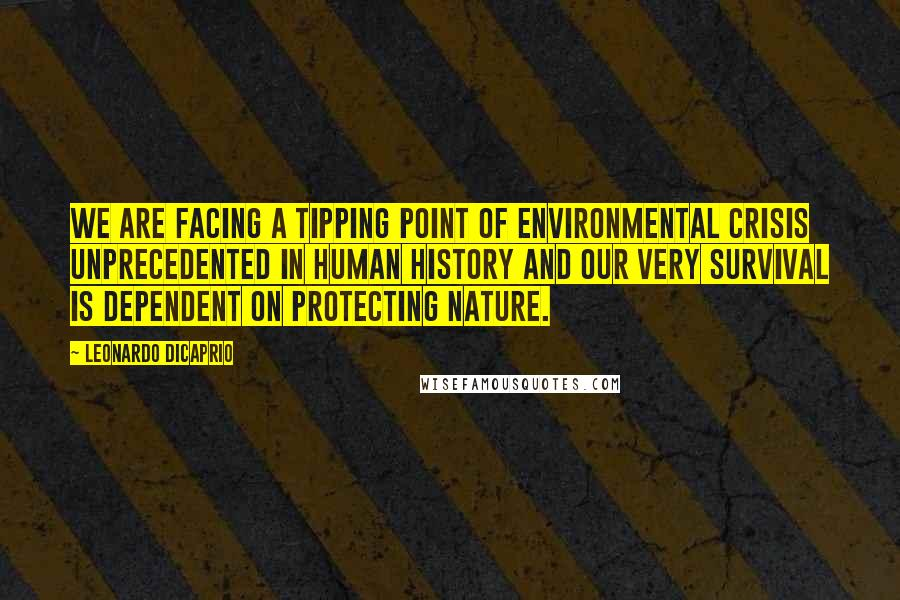 Leonardo DiCaprio quotes: We are facing a tipping point of environmental crisis unprecedented in human history and our very survival is dependent on protecting nature.