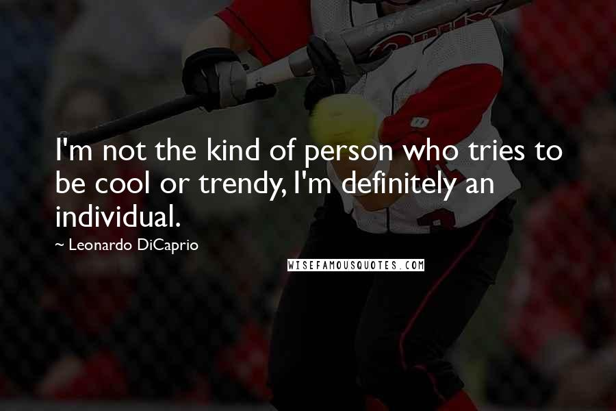 Leonardo DiCaprio quotes: I'm not the kind of person who tries to be cool or trendy, I'm definitely an individual.