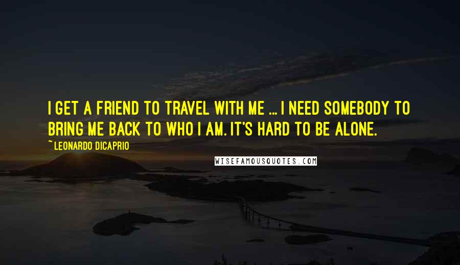 Leonardo DiCaprio quotes: I get a friend to travel with me ... I need somebody to bring me back to who I am. It's hard to be alone.
