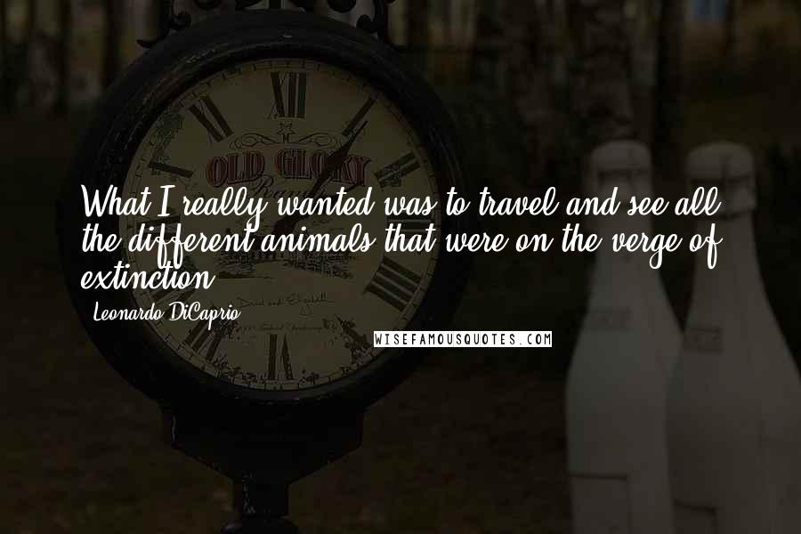Leonardo DiCaprio quotes: What I really wanted was to travel and see all the different animals that were on the verge of extinction.