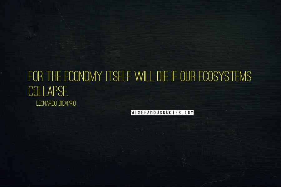 Leonardo DiCaprio quotes: For the economy itself will die if our ecosystems collapse.