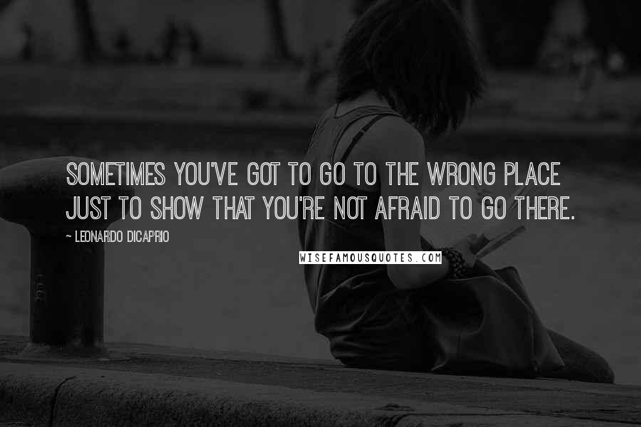 Leonardo DiCaprio quotes: Sometimes you've got to go to the wrong place just to show that you're not afraid to go there.