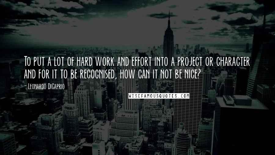 Leonardo DiCaprio quotes: To put a lot of hard work and effort into a project or character and for it to be recognised, how can it not be nice?